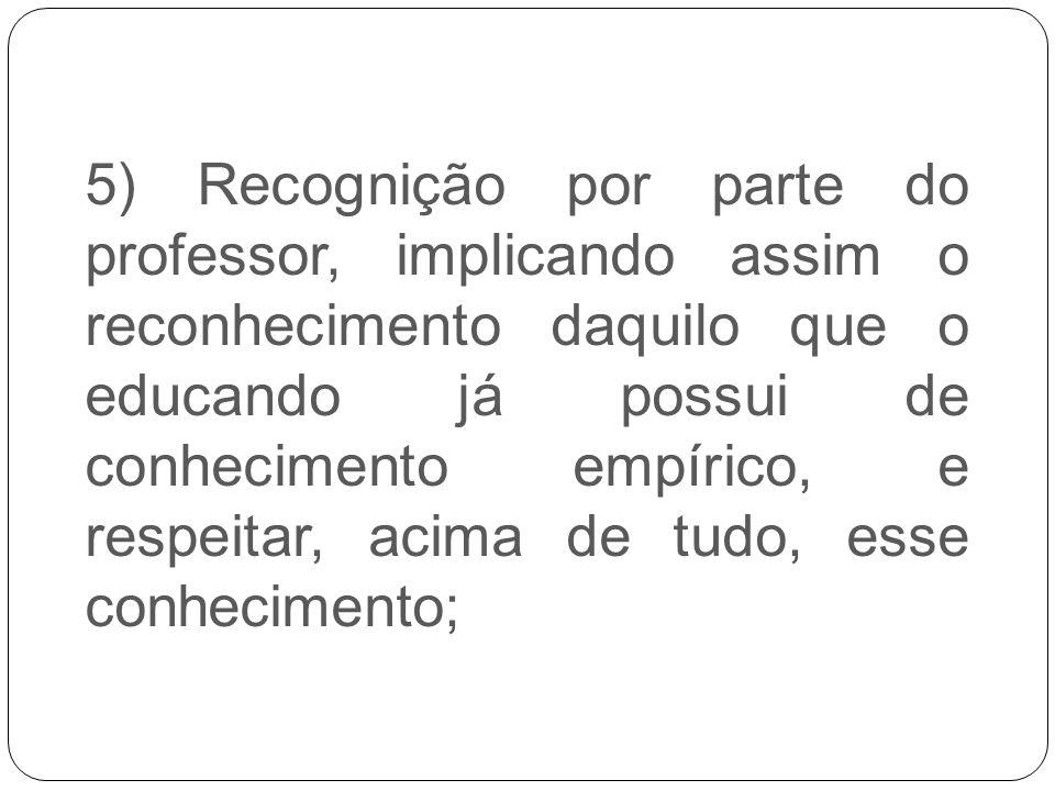 5) Recognição por parte do professor, implicando assim o reconhecimento daquilo que o educando já possui de conhecimento empírico, e respeitar, acima