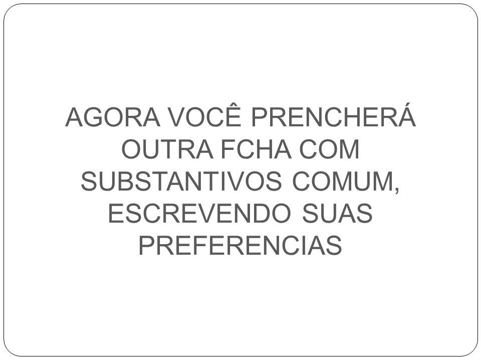 AGORA VOCÊ PRENCHERÁ OUTRA FCHA COM SUBSTANTIVOS COMUM, ESCREVENDO SUAS PREFERENCIAS