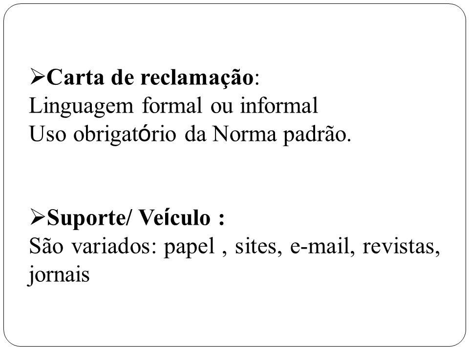 Carta de reclamação: Linguagem formal ou informal Uso obrigat ó rio da Norma padrão. Suporte/ Ve í culo : São variados: papel, sites, e-mail, revistas