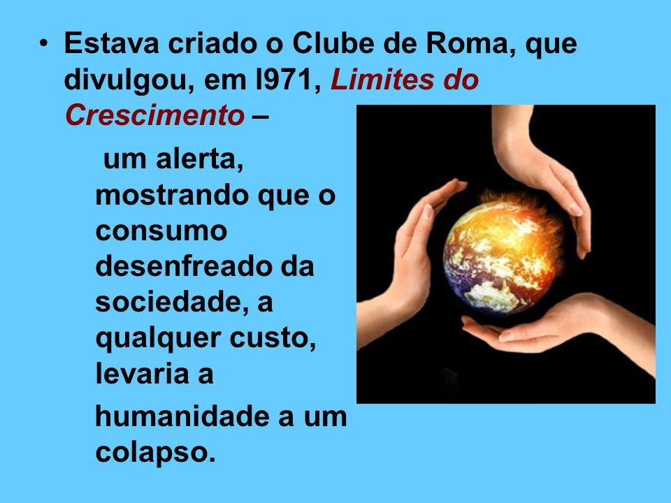 Estava criado o Clube de Roma, que divulgou, em l971, Limites do Crescimento – um alerta, mostrando que o consumo desenfreado da sociedade, a qualquer custo, levaria a humanidade a um colapso.