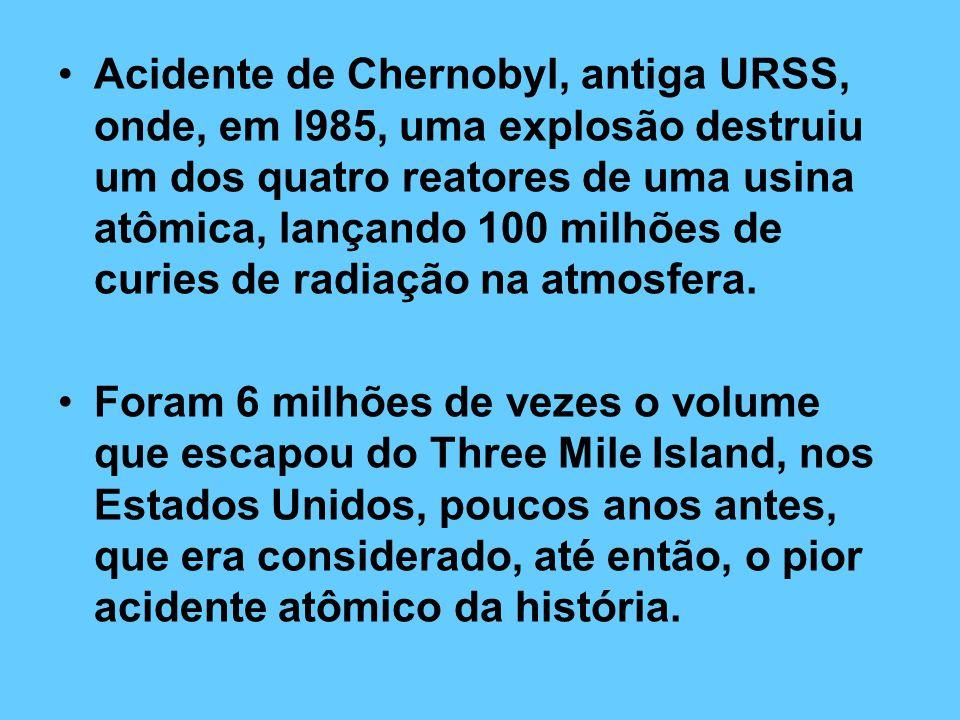 Acidente de Chernobyl, antiga URSS, onde, em l985, uma explosão destruiu um dos quatro reatores de uma usina atômica, lançando 100 milhões de curies de radiação na atmosfera.