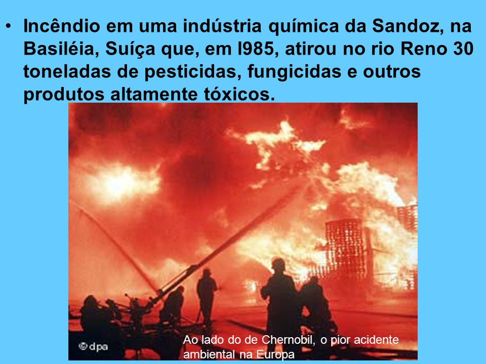 Incêndio em uma indústria química da Sandoz, na Basiléia, Suíça que, em l985, atirou no rio Reno 30 toneladas de pesticidas, fungicidas e outros produtos altamente tóxicos.