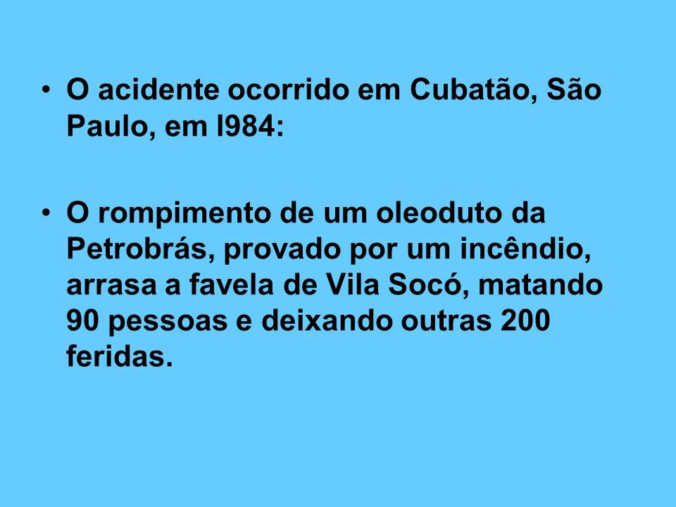 O acidente ocorrido em Cubatão, São Paulo, em l984: O rompimento de um oleoduto da Petrobrás, provado por um incêndio, arrasa a favela de Vila Socó, matando 90 pessoas e deixando outras 200 feridas.
