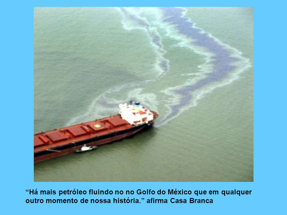 Há mais petróleo fluindo no no Golfo do México que em qualquer outro momento de nossa história.