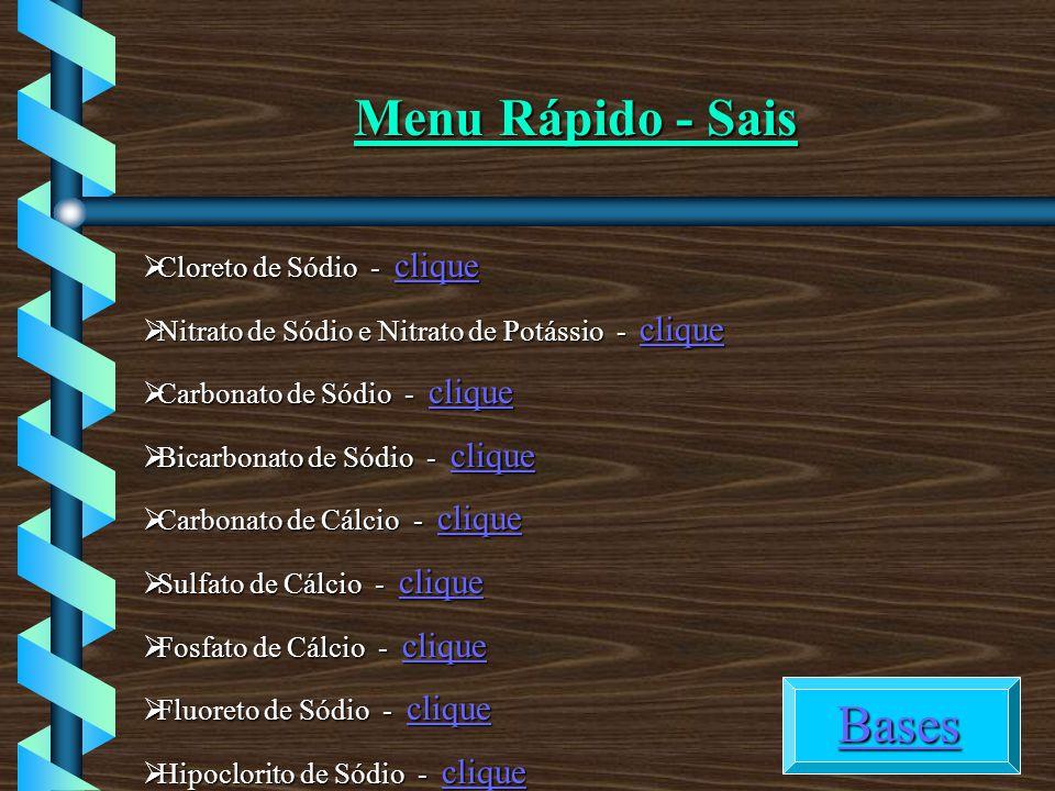 Menu Rápido - Sais Cloreto de Sódio - clique Cloreto de Sódio - clique clique Nitrato de Sódio e Nitrato de Potássio - clique Nitrato de Sódio e Nitrato de Potássio - clique clique Carbonato de Sódio - clique Carbonato de Sódio - clique clique Bicarbonato de Sódio - clique Bicarbonato de Sódio - clique clique Carbonato de Cálcio - clique Carbonato de Cálcio - clique clique Sulfato de Cálcio - clique Sulfato de Cálcio - clique clique Fosfato de Cálcio - clique Fosfato de Cálcio - clique clique Fluoreto de Sódio - clique Fluoreto de Sódio - clique clique Hipoclorito de Sódio - clique Hipoclorito de Sódio - clique clique Bases BasesBases