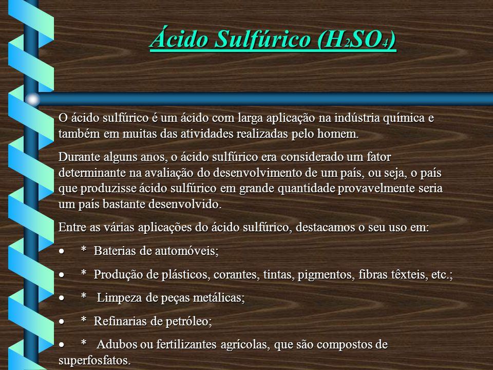 Ácido Sulfúrico (H 2 SO 4 ) O ácido sulfúrico é um ácido com larga aplicação na indústria química e também em muitas das atividades realizadas pelo homem.