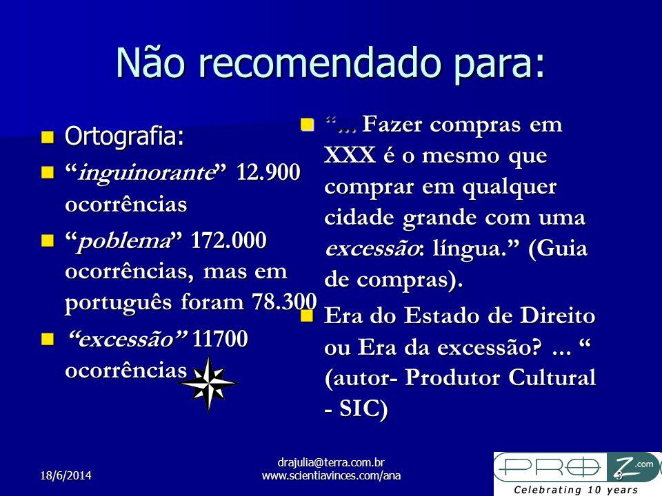 18/6/2014 drajulia@terra.com.br www.scientiavinces.com/ana3 Não recomendado para: Ortografia: Ortografia: inguinorante 12.900 ocorrênciasinguinorante 12.900 ocorrências poblema 172.000 ocorrências, mas em português foram 78.300poblema 172.000 ocorrências, mas em português foram 78.300 excessão 11700 ocorrências excessão 11700 ocorrências...