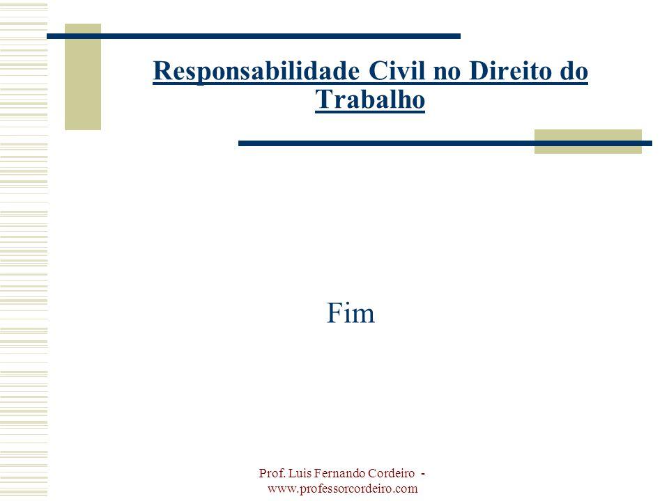 Prof. Luis Fernando Cordeiro - www.professorcordeiro.com Responsabilidade Civil no Direito do Trabalho Fim