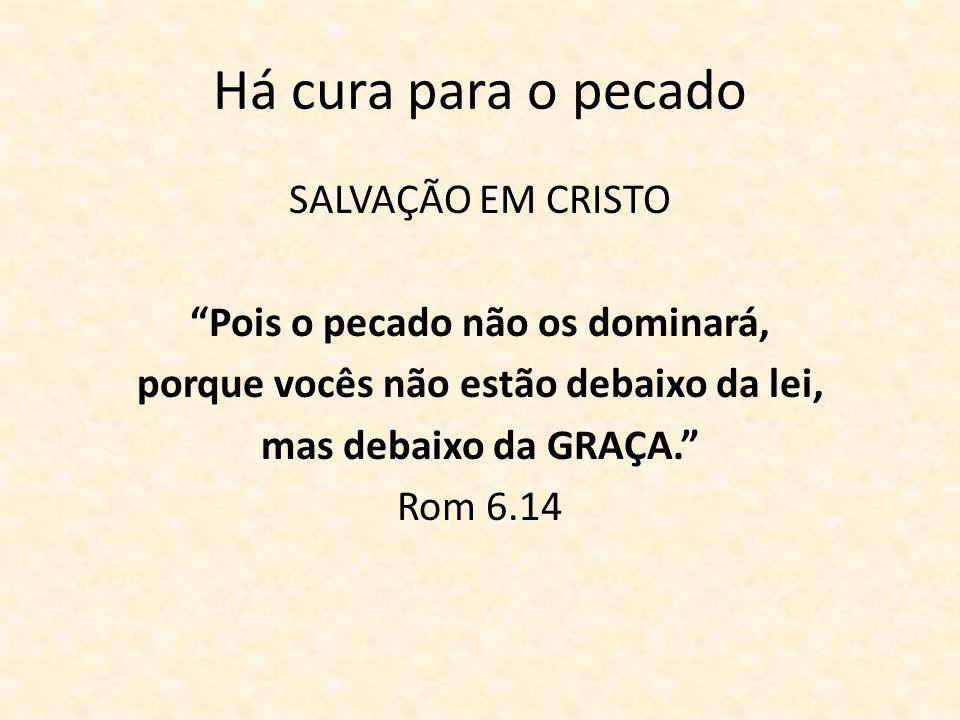 Há cura para o pecado SALVAÇÃO EM CRISTO Pois o pecado não os dominará, porque vocês não estão debaixo da lei, mas debaixo da GRAÇA. Rom 6.14