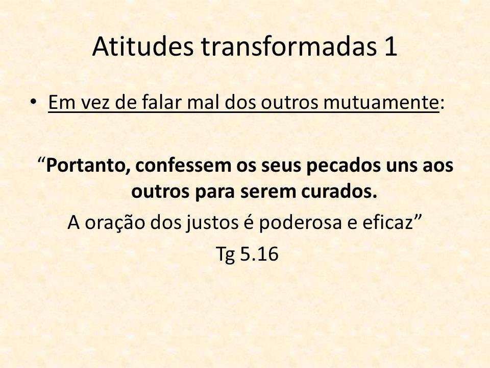 Atitudes transformadas 1 Em vez de falar mal dos outros mutuamente: Portanto, confessem os seus pecados uns aos outros para serem curados. A oração do