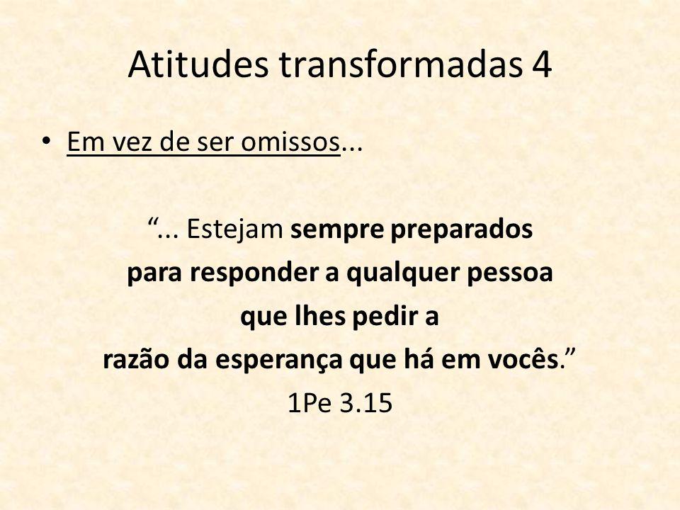 Atitudes transformadas 4 Em vez de ser omissos...... Estejam sempre preparados para responder a qualquer pessoa que lhes pedir a razão da esperança qu
