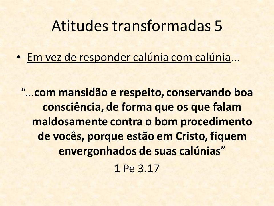 Atitudes transformadas 5 Em vez de responder calúnia com calúnia......com mansidão e respeito, conservando boa consciência, de forma que os que falam