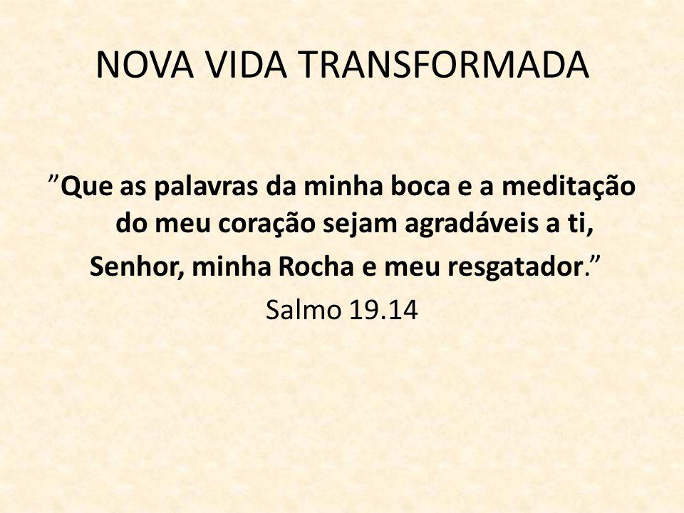 NOVA VIDA TRANSFORMADA Que as palavras da minha boca e a meditação do meu coração sejam agradáveis a ti, Senhor, minha Rocha e meu resgatador. Salmo 1