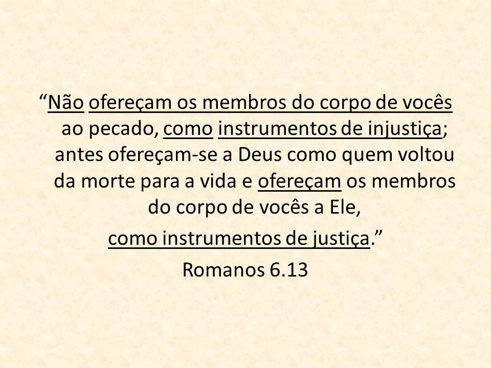 Não ofereçam os membros do corpo de vocês ao pecado, como instrumentos de injustiça; antes ofereçam-se a Deus como quem voltou da morte para a vida e