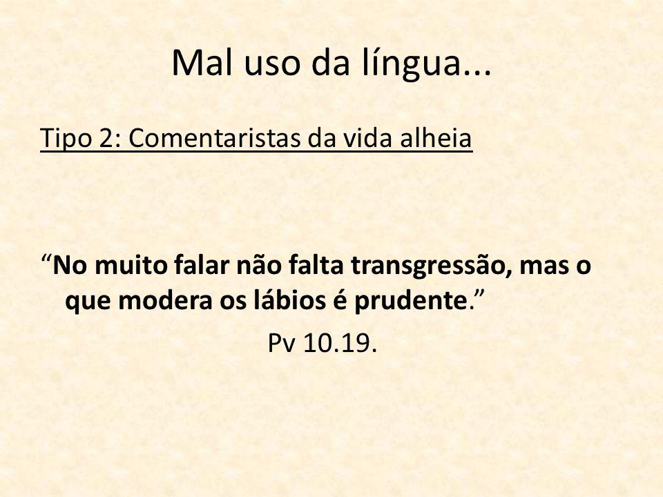 Mal uso da língua... Tipo 2: Comentaristas da vida alheia No muito falar não falta transgressão, mas o que modera os lábios é prudente. Pv 10.19.