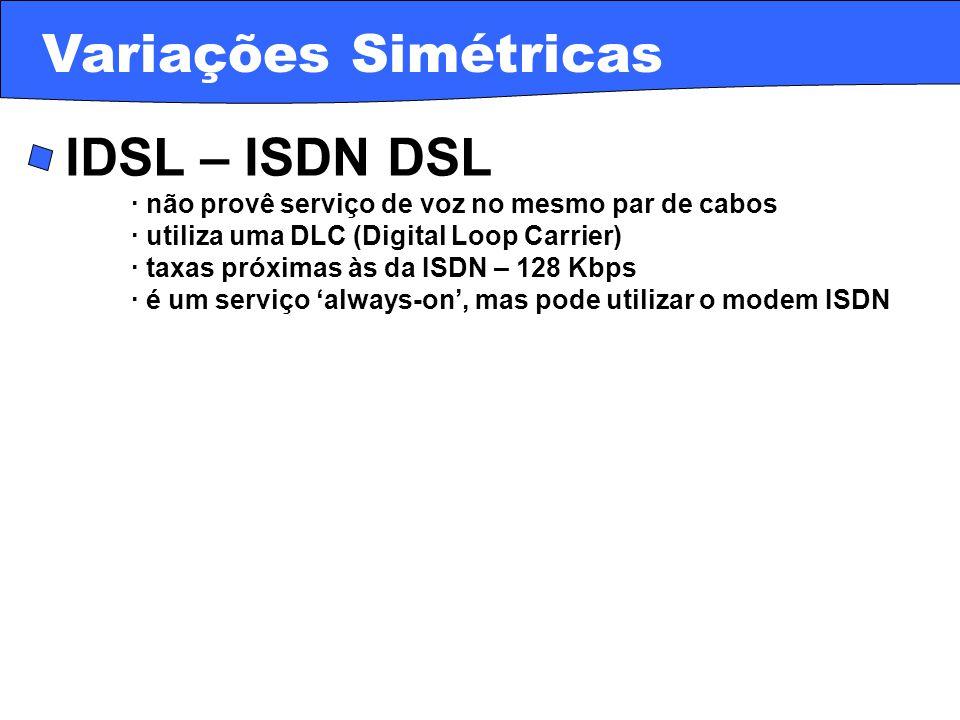 · IDSL – ISDN DSL · não provê serviço de voz no mesmo par de cabos · utiliza uma DLC (Digital Loop Carrier) · taxas próximas às da ISDN – 128 Kbps · é