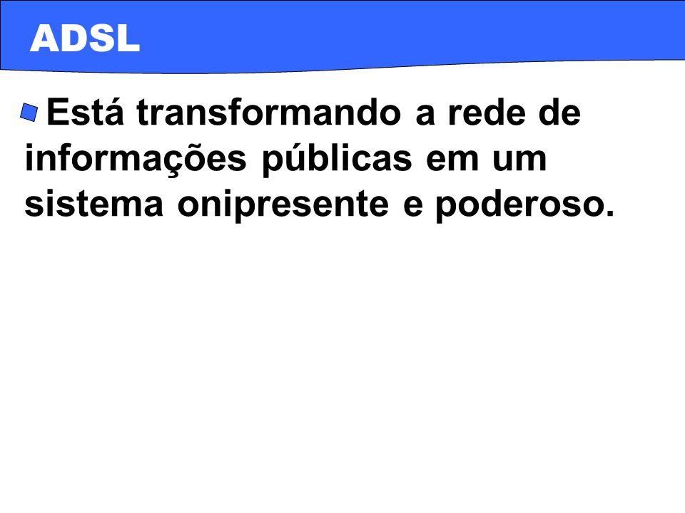 · Está transformando a rede de informações públicas em um sistema onipresente e poderoso. ADSL