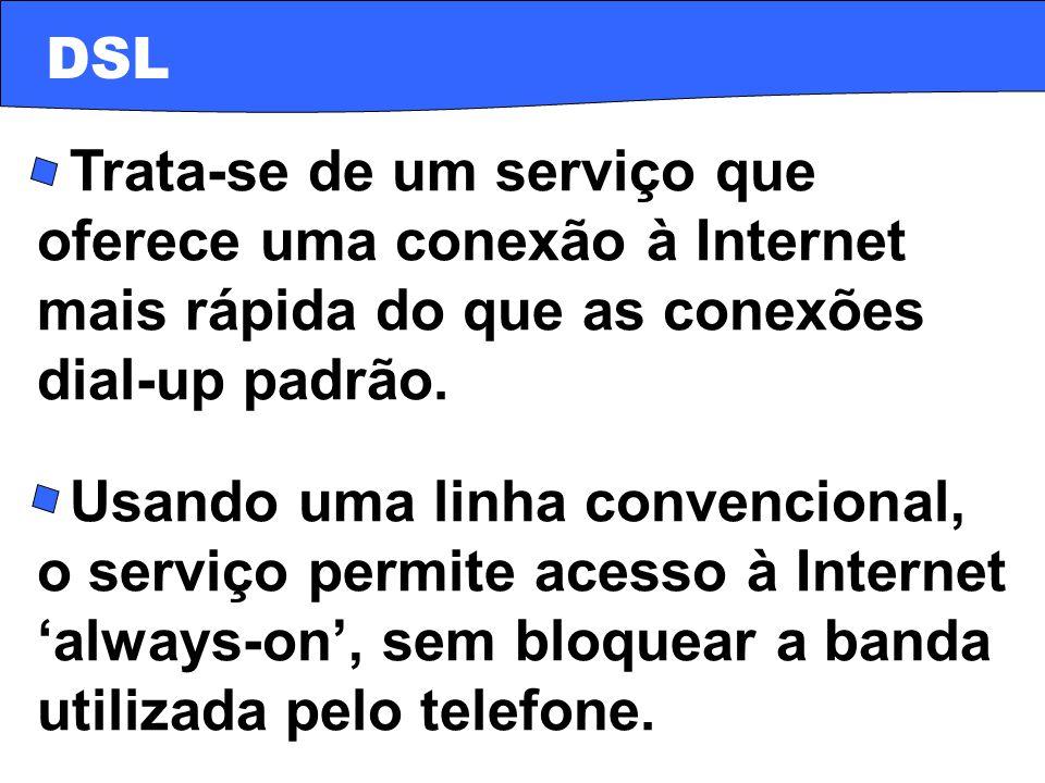 · Trata-se de um serviço que oferece uma conexão à Internet mais rápida do que as conexões dial-up padrão. DSL · Usando uma linha convencional, o serv