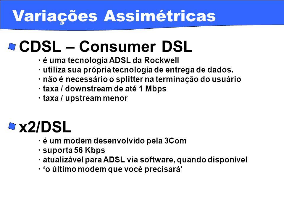· SDSL – Symmetric DSL · implementações são específicas dos provedores · as taxas variam de 128 Kbps a 2,32 Mbps · SHDSL · padrão da indústria para DSL simétrica · opera de 192 Kbps a 2,3 Mbps · não transporta voz – utiliza técnicas de voz-sobre-DSL · útil em aplicações data-only devido às taxas upstream altas · está sendo desenvolvida inicialmente para empresas Variações Simétricas