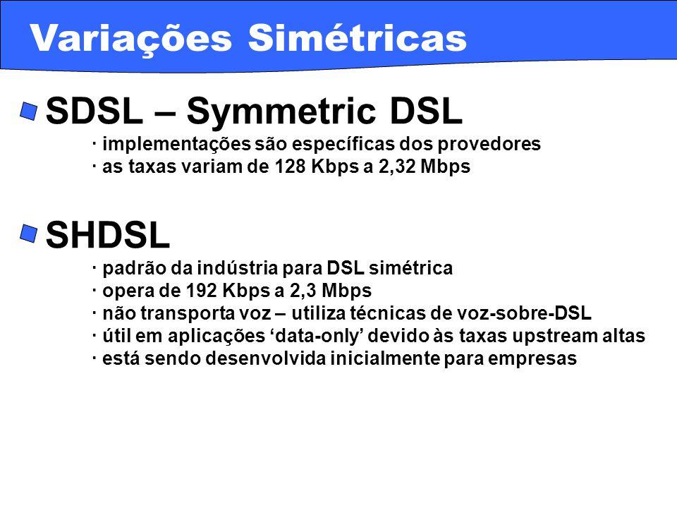 · HDSL – High bit-rate DSL · variação mais recente a ser largamente utilizada · usada para transmissões digitais dentro de corporações · a taxa de transferência é menor do que para a ADSL · pode carregar em um cabo simples de par-trançado 2,3 Mbps · HDSL2 · usa apenas um par de cabos para o transporte dos dados · não provê serviço de voz no mesmo par de cabos · taxa fixa de 1,5 Mbps downstream e upstream Variações Simétricas