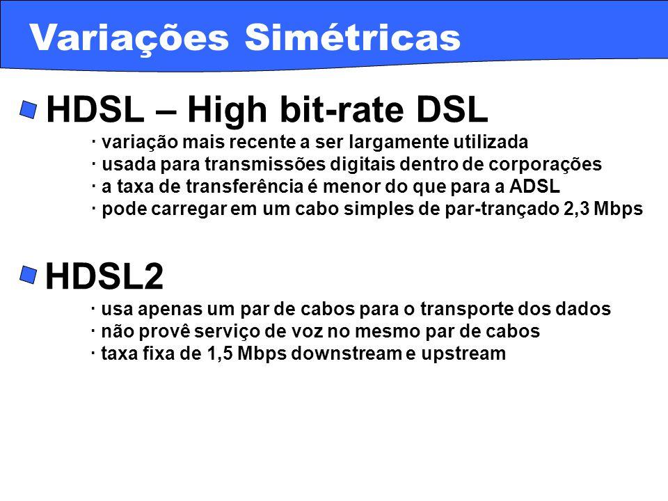 · IDSL – ISDN DSL · não provê serviço de voz no mesmo par de cabos · utiliza uma DLC (Digital Loop Carrier) · taxas próximas às da ISDN – 128 Kbps · é um serviço always-on, mas pode utilizar o modem ISDN Variações Simétricas