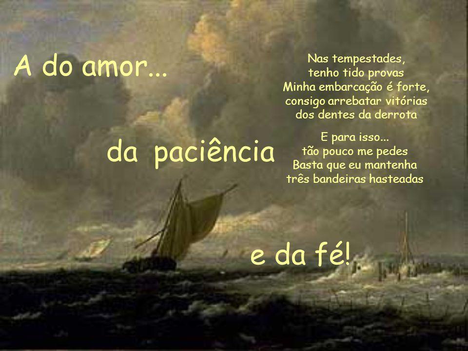 Nas tempestades, tenho tido provas Minha embarcação é forte, consigo arrebatar vitórias dos dentes da derrota A do amor...