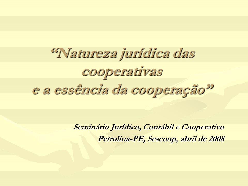 Natureza jurídica das cooperativas e a essência da cooperação Seminário Jurídico, Contábil e Cooperativo Petrolina-PE, Sescoop, abril de 2008