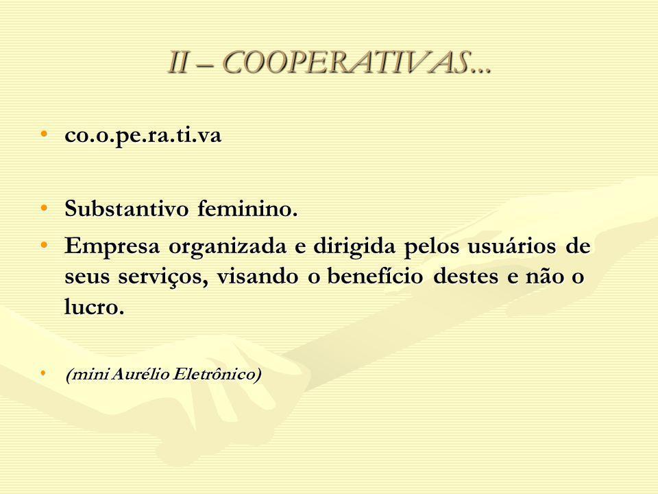 II – COOPERATIVAS... co.o.pe.ra.ti.vaco.o.pe.ra.ti.va Substantivo feminino.Substantivo feminino. Empresa organizada e dirigida pelos usuários de seus