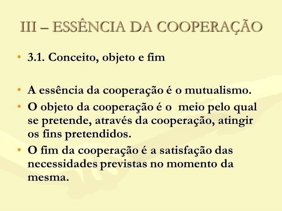 III – ESSÊNCIA DA COOPERAÇÃO 3.1. Conceito, objeto e fim3.1. Conceito, objeto e fim A essência da cooperação é o mutualismo.A essência da cooperação é
