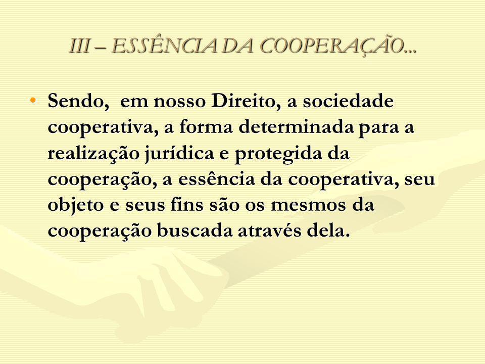 III – ESSÊNCIA DA COOPERAÇÃO... Sendo, em nosso Direito, a sociedade cooperativa, a forma determinada para a realização jurídica e protegida da cooper