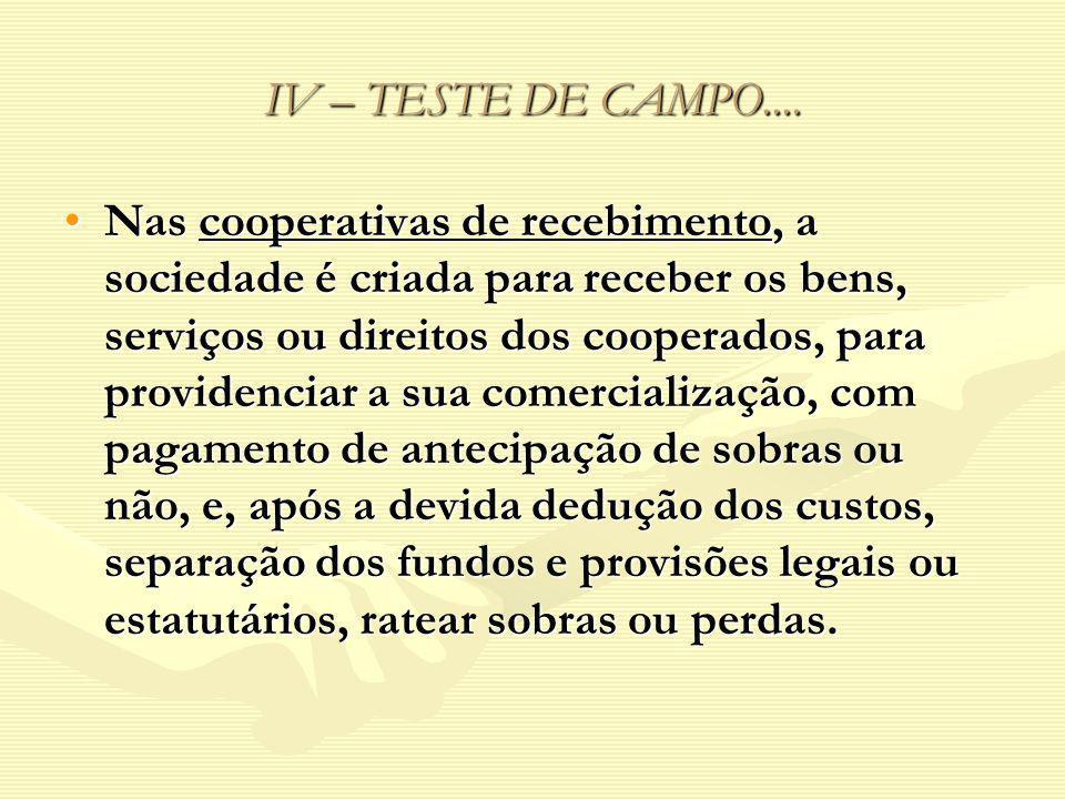 IV – TESTE DE CAMPO.... Nas cooperativas de recebimento, a sociedade é criada para receber os bens, serviços ou direitos dos cooperados, para providen