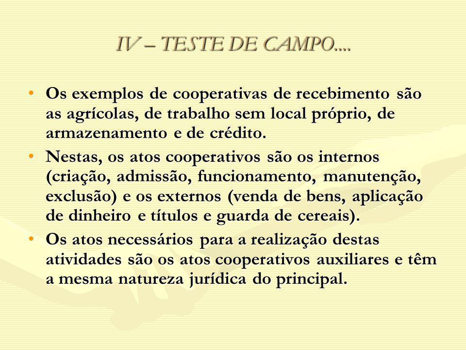 IV – TESTE DE CAMPO.... Os exemplos de cooperativas de recebimento são as agrícolas, de trabalho sem local próprio, de armazenamento e de crédito.Os e