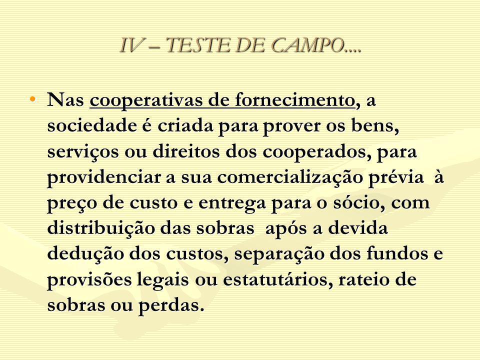 IV – TESTE DE CAMPO.... Nas cooperativas de fornecimento, a sociedade é criada para prover os bens, serviços ou direitos dos cooperados, para providen