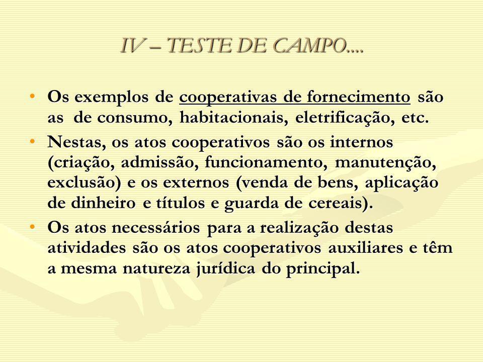 IV – TESTE DE CAMPO.... Os exemplos de cooperativas de fornecimento são as de consumo, habitacionais, eletrificação, etc.Os exemplos de cooperativas d