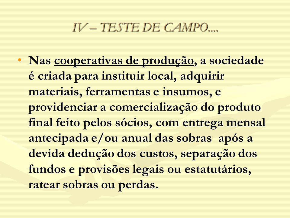 IV – TESTE DE CAMPO.... Nas cooperativas de produção, a sociedade é criada para instituir local, adquirir materiais, ferramentas e insumos, e providen