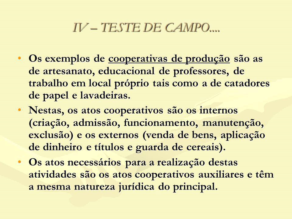 IV – TESTE DE CAMPO.... Os exemplos de cooperativas de produção são as de artesanato, educacional de professores, de trabalho em local próprio tais co