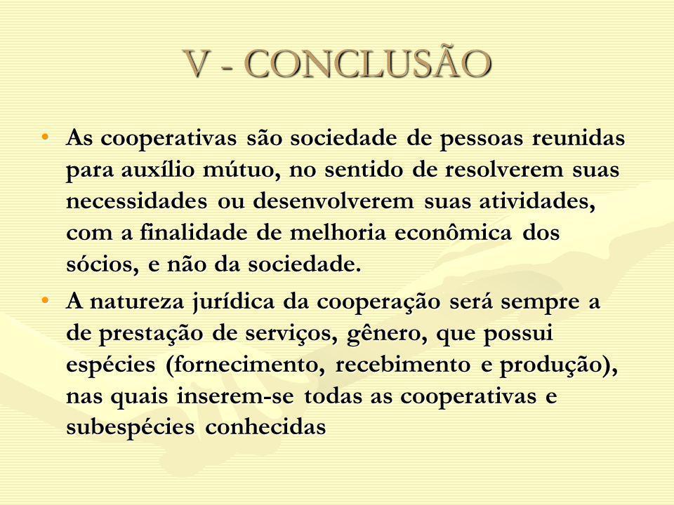 V - CONCLUSÃO As cooperativas são sociedade de pessoas reunidas para auxílio mútuo, no sentido de resolverem suas necessidades ou desenvolverem suas a