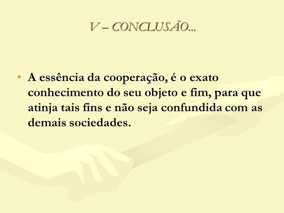 V – CONCLUSÃO... A essência da cooperação, é o exato conhecimento do seu objeto e fim, para que atinja tais fins e não seja confundida com as demais s