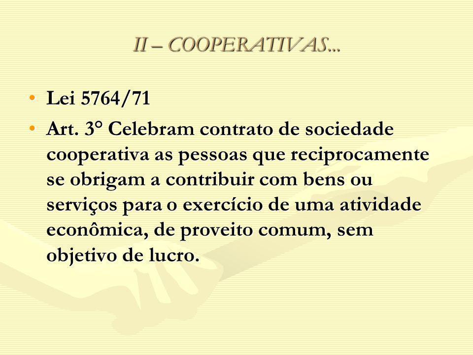 II – COOPERATIVAS... Lei 5764/71Lei 5764/71 Art. 3° Celebram contrato de sociedade cooperativa as pessoas que reciprocamente se obrigam a contribuir c
