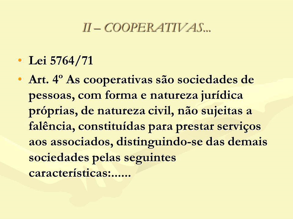 II – COOPERATIVAS... Lei 5764/71Lei 5764/71 Art. 4º As cooperativas são sociedades de pessoas, com forma e natureza jurídica próprias, de natureza civ