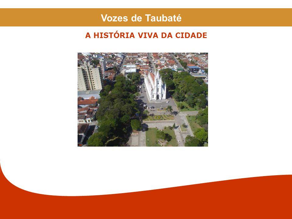 A HISTÓRIA VIVA DA CIDADE Vozes de Taubaté