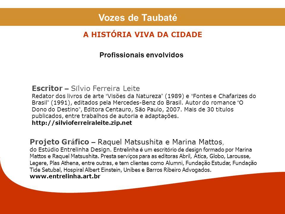 Vozes de Taubaté A HISTÓRIA VIVA DA CIDADE Escritor – S í lvio Ferreira Leite Redator dos livros de arte Visões da Natureza (1989) e Fontes e Chafarizes do Brasil (1991), editados pela Mercedes-Benz do Brasil.