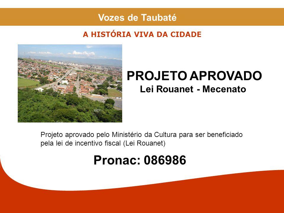 Projeto aprovado pelo Ministério da Cultura para ser beneficiado pela lei de incentivo fiscal (Lei Rouanet) Pronac: 086986 PROJETO APROVADO Lei Rouanet - Mecenato A HISTÓRIA VIVA DA CIDADE Vozes de Taubaté