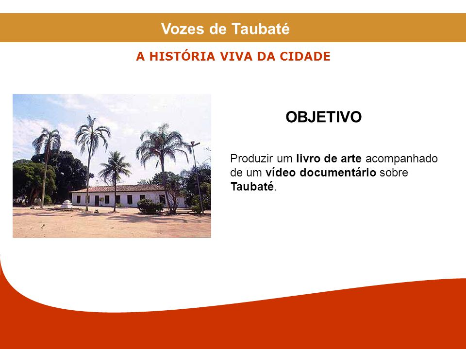 Produzir um livro de arte acompanhado de um vídeo documentário sobre Taubaté. OBJETIVO A HISTÓRIA VIVA DA CIDADE Vozes de Taubaté