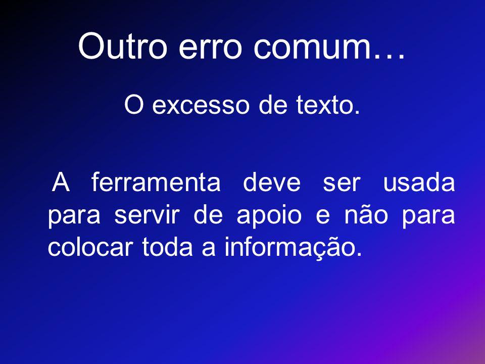Outro erro comum… O excesso de texto. A ferramenta deve ser usada para servir de apoio e não para colocar toda a informação.