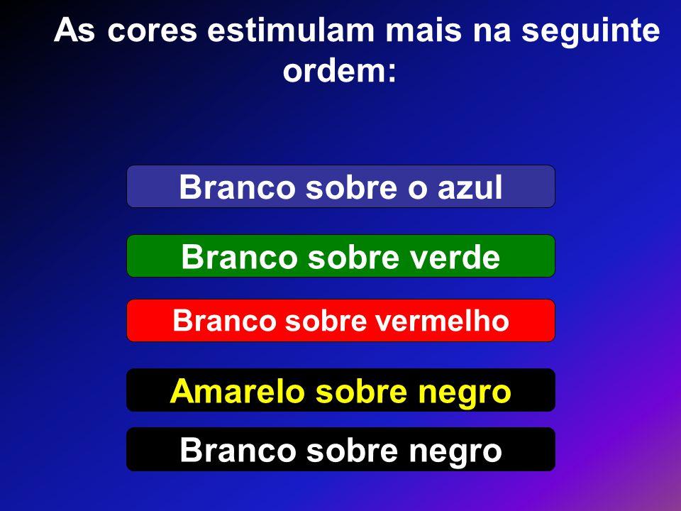 As cores estimulam mais na seguinte ordem: Branco sobre vermelho Amarelo sobre negro Branco sobre o azul Branco sobre verde Branco sobre negro