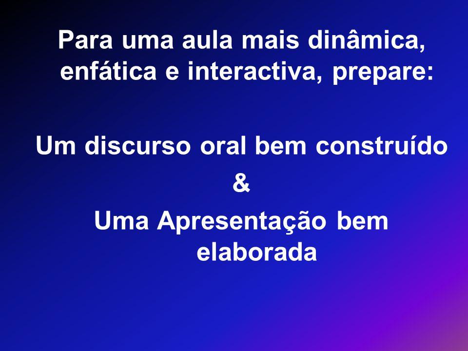 Para uma aula mais dinâmica, enfática e interactiva, prepare: Um discurso oral bem construído & Uma Apresentação bem elaborada