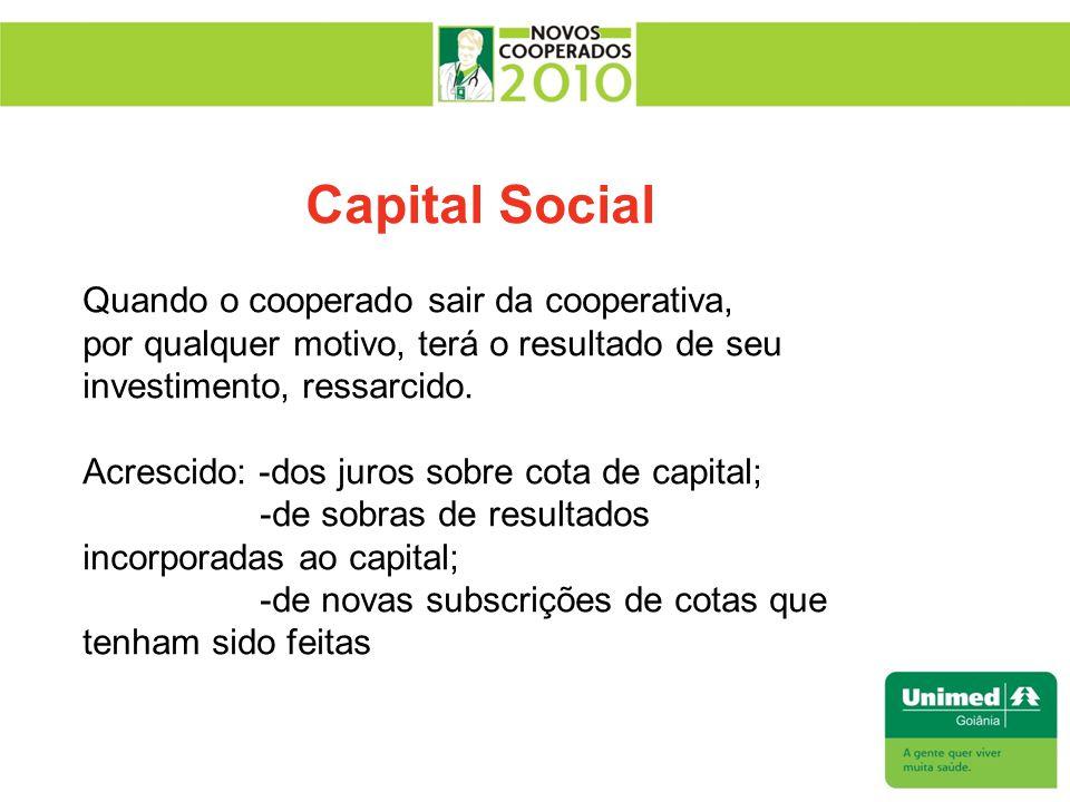 Capital Social Quando o cooperado sair da cooperativa, por qualquer motivo, terá o resultado de seu investimento, ressarcido. Acrescido: -dos juros so