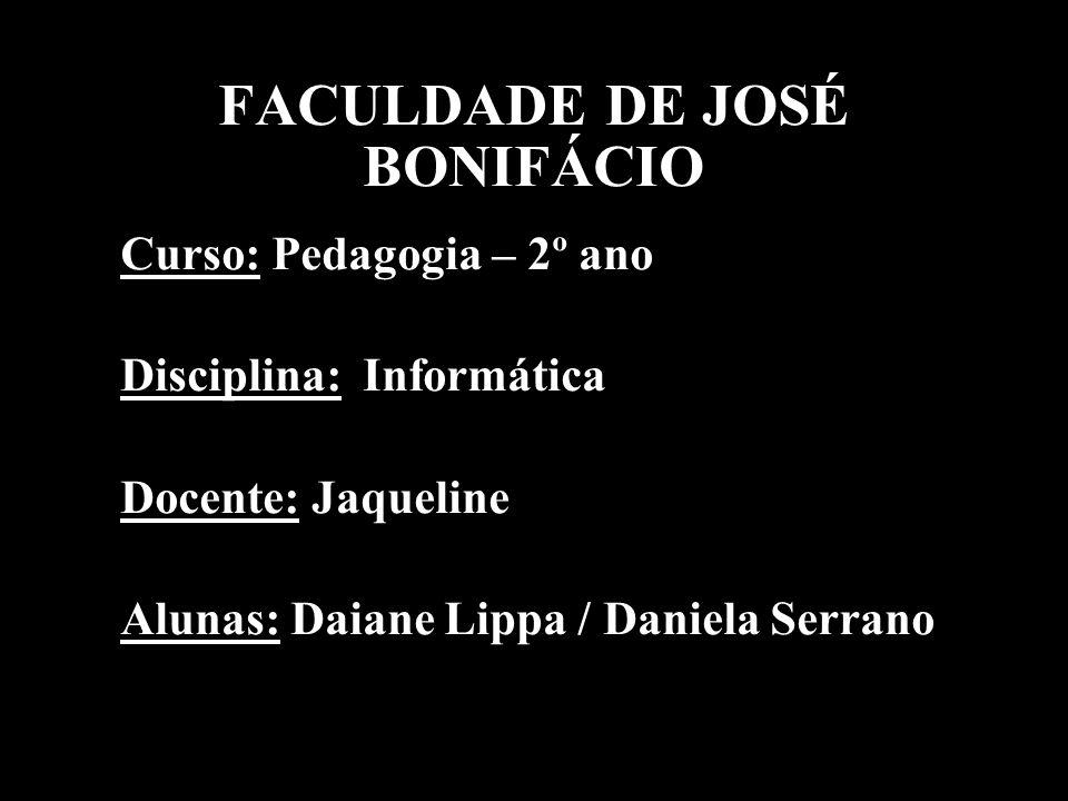FACULDADE DE JOSÉ BONIFÁCIO Curso: Pedagogia – 2º ano Disciplina: Informática Docente: Jaqueline Alunas: Daiane Lippa / Daniela Serrano