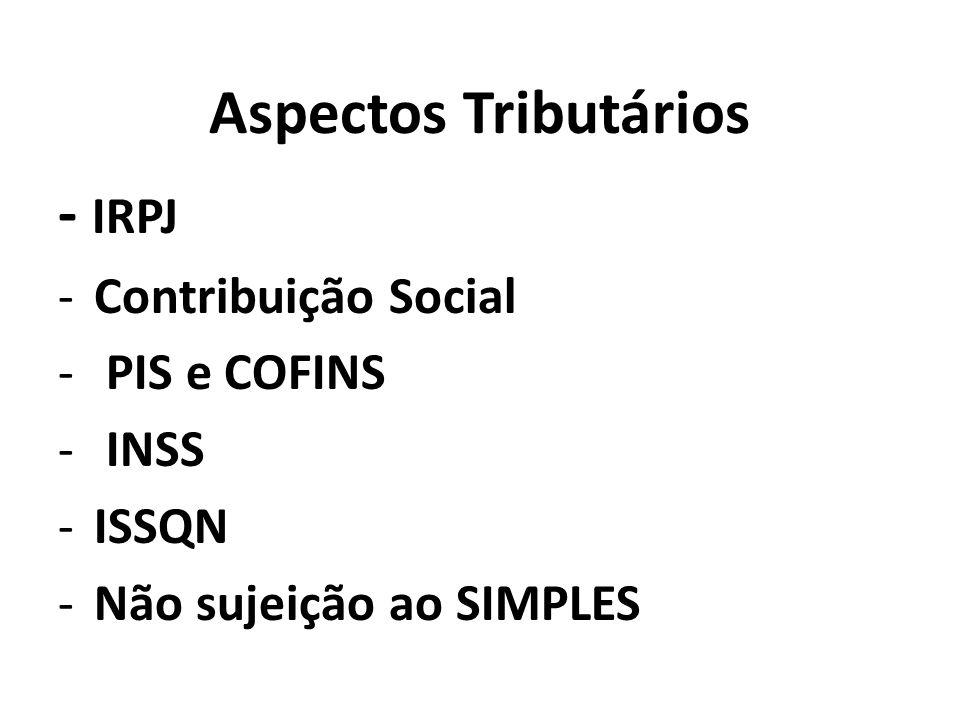 Aspectos Tributários - IRPJ -Contribuição Social - PIS e COFINS - INSS -ISSQN -Não sujeição ao SIMPLES